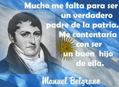 Mucho me falta para ser un verdadero padre de la patria. Me contentaría con ser un buen hijo de ella. Manuel Belgrana